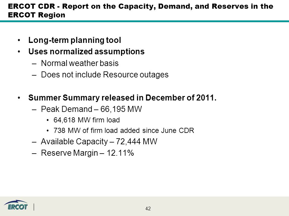 42 ERCOT CDR - Report on the Capacity, Demand, and Reserves in the ERCOT Region Long-term planning tool Uses normalized assumptions –Normal weather basis –Does not include Resource outages Summer Summary released in December of 2011.