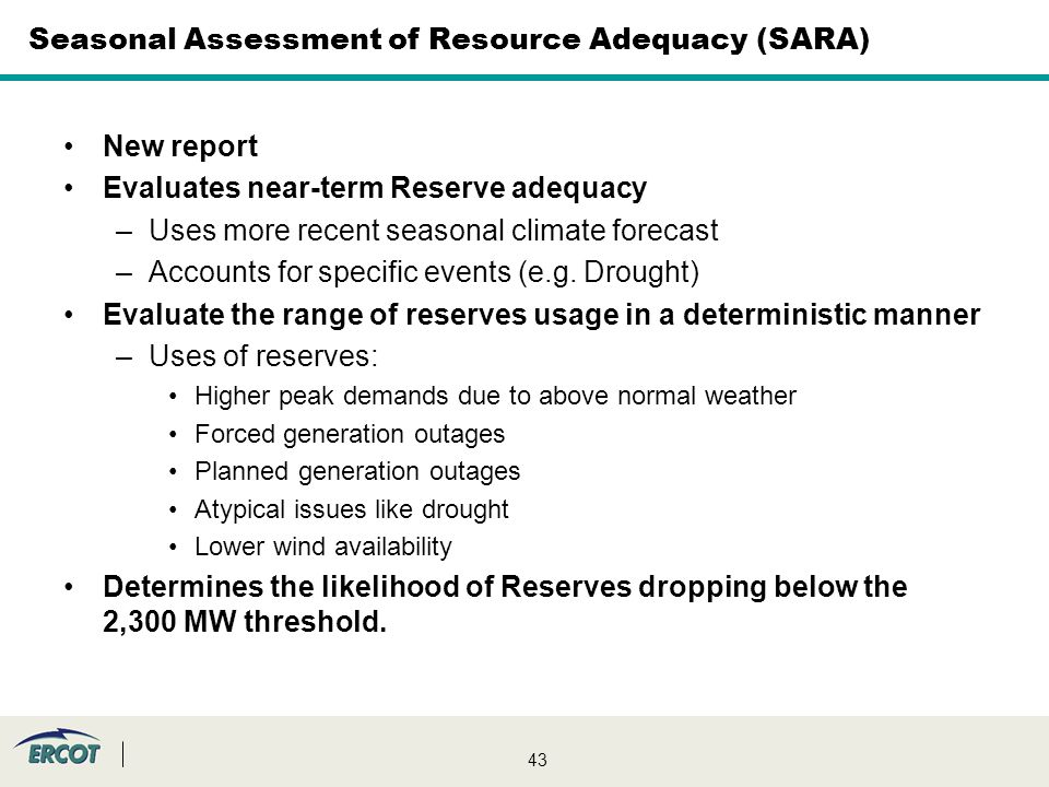 43 Seasonal Assessment of Resource Adequacy (SARA) New report Evaluates near-term Reserve adequacy –Uses more recent seasonal climate forecast –Accounts for specific events (e.g.