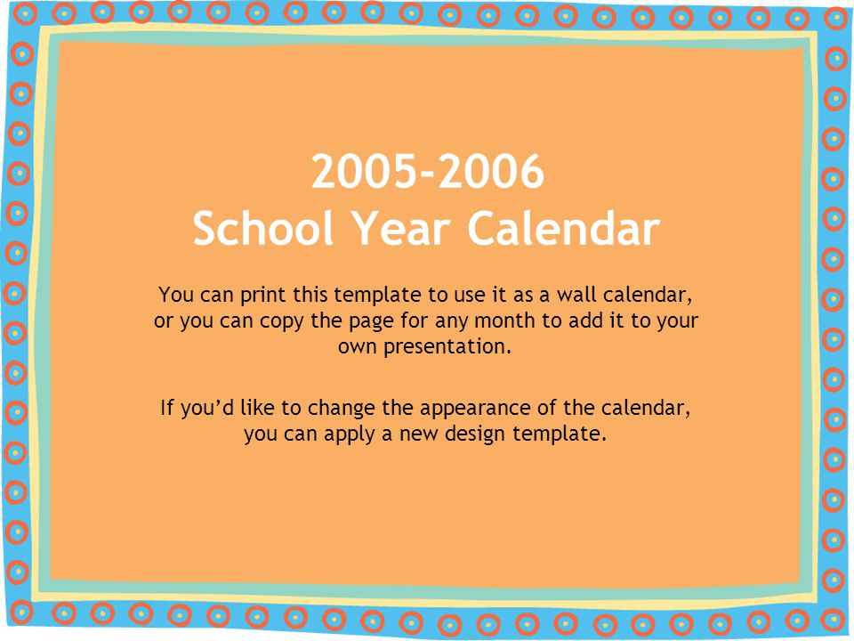 You can print this template to use it as a wall calendar, or you can copy the page for any month to add it to your own presentation.