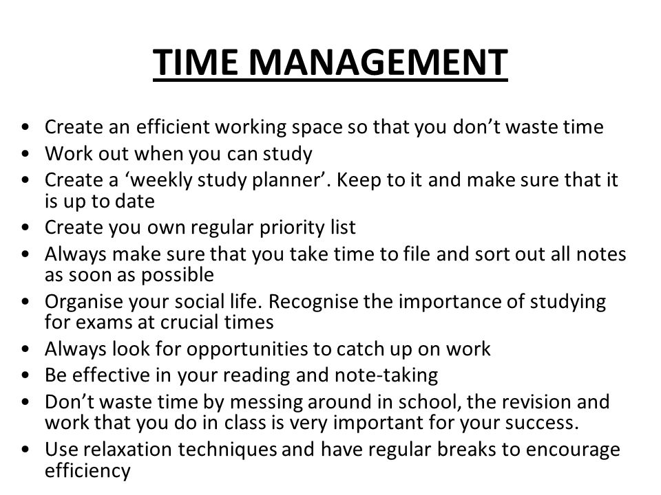 TIME MANAGEMENT Create an efficient working space so that you don't waste time Work out when you can study Create a 'weekly study planner'.