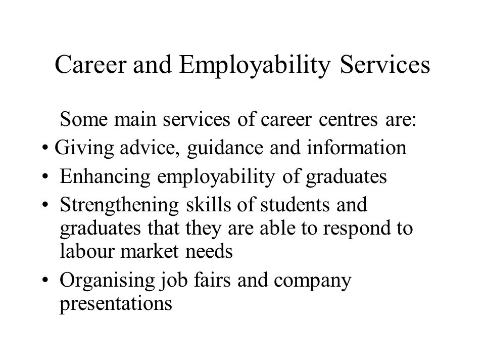 Career and Employability Services Some main services of career centres are: Giving advice, guidance and information Enhancing employability of graduates Strengthening skills of students and graduates that they are able to respond to labour market needs Organising job fairs and company presentations