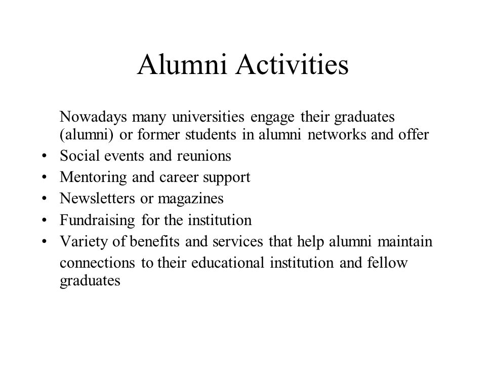 Alumni Activities Nowadays many universities engage their graduates (alumni) or former students in alumni networks and offer Social events and reunions Mentoring and career support Newsletters or magazines Fundraising for the institution Variety of benefits and services that help alumni maintain connections to their educational institution and fellow graduates