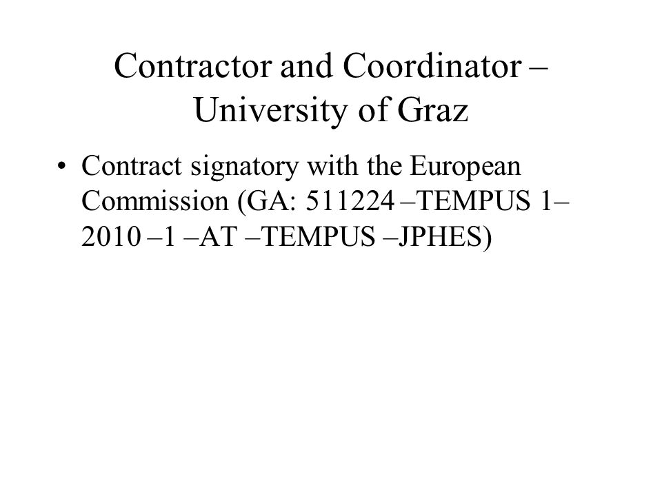Contractor and Coordinator – University of Graz Contract signatory with the European Commission (GA: –TEMPUS 1– 2010 –1 –AT –TEMPUS –JPHES)
