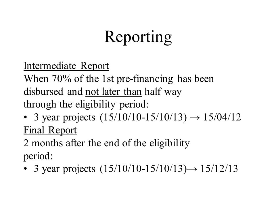 Reporting Intermediate Report When 70% of the 1st pre-financing has been disbursed and not later than half way through the eligibility period: 3 year projects (15/10/10-15/10/13) → 15/04/12 Final Report 2 months after the end of the eligibility period: 3 year projects (15/10/10-15/10/13)→ 15/12/13