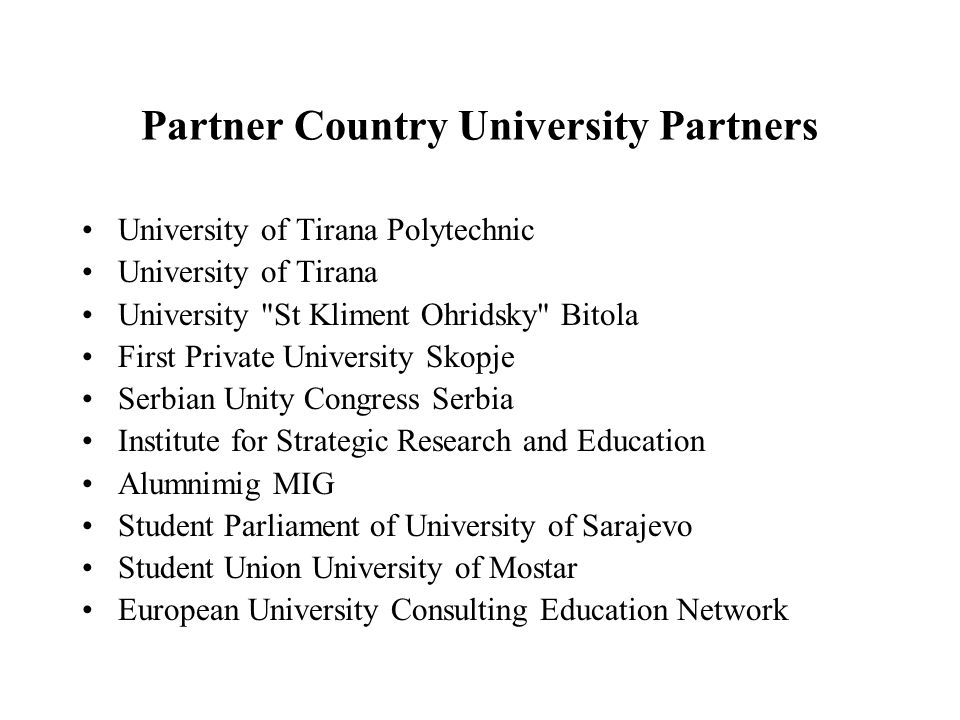 Partner Country University Partners University of Tirana Polytechnic University of Tirana University St Kliment Ohridsky Bitola First Private University Skopje Serbian Unity Congress Serbia Institute for Strategic Research and Education Alumnimig MIG Student Parliament of University of Sarajevo Student Union University of Mostar European University Consulting Education Network
