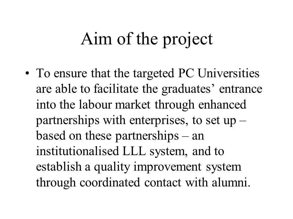 Aim of the project To ensure that the targeted PC Universities are able to facilitate the graduates' entrance into the labour market through enhanced partnerships with enterprises, to set up – based on these partnerships – an institutionalised LLL system, and to establish a quality improvement system through coordinated contact with alumni.