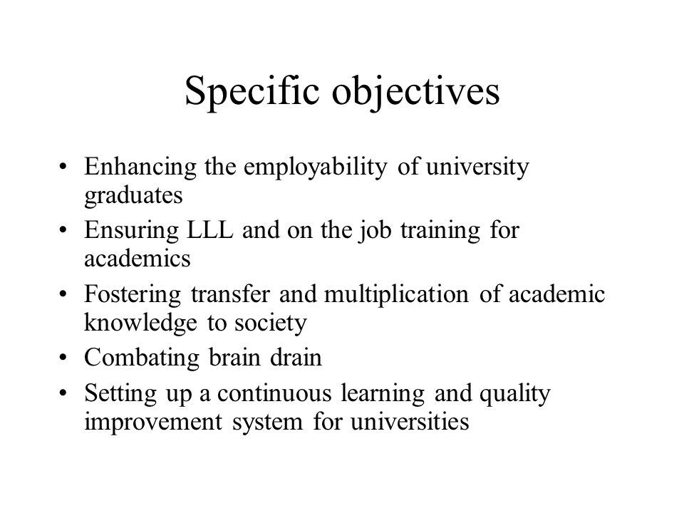 Specific objectives Enhancing the employability of university graduates Ensuring LLL and on the job training for academics Fostering transfer and multiplication of academic knowledge to society Combating brain drain Setting up a continuous learning and quality improvement system for universities