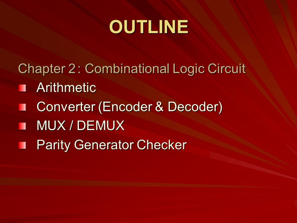 Chapter 2: Combinational Logic Circuit Arithmetic Converter (Encoder & Decoder) MUX / DEMUX Parity Generator Checker OUTLINE