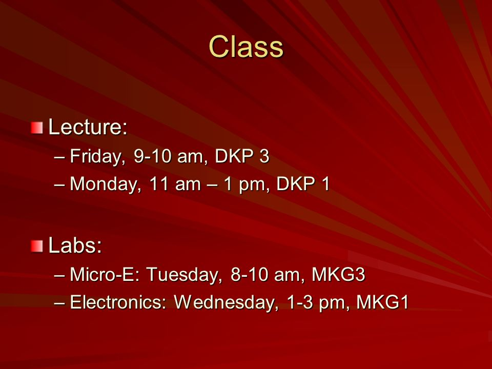 Class Lecture: –Friday, 9-10 am, DKP 3 –Monday, 11 am – 1 pm, DKP 1 Labs: –Micro-E: Tuesday, 8-10 am, MKG3 –Electronics: Wednesday, 1-3 pm, MKG1
