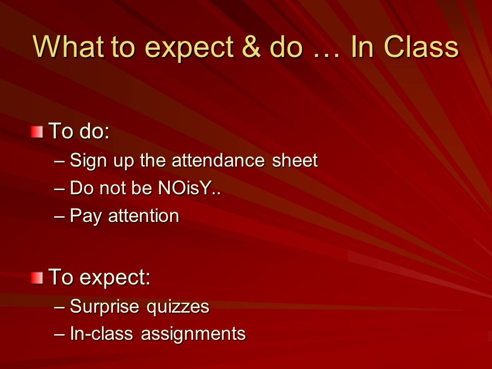What to expect & do … In Class To do: –Sign up the attendance sheet –Do not be NOisY..