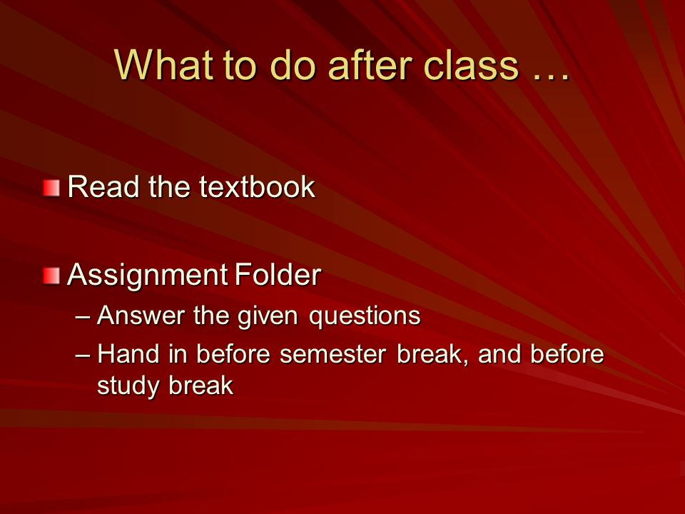 What to do after class … Read the textbook Assignment Folder –Answer the given questions –Hand in before semester break, and before study break