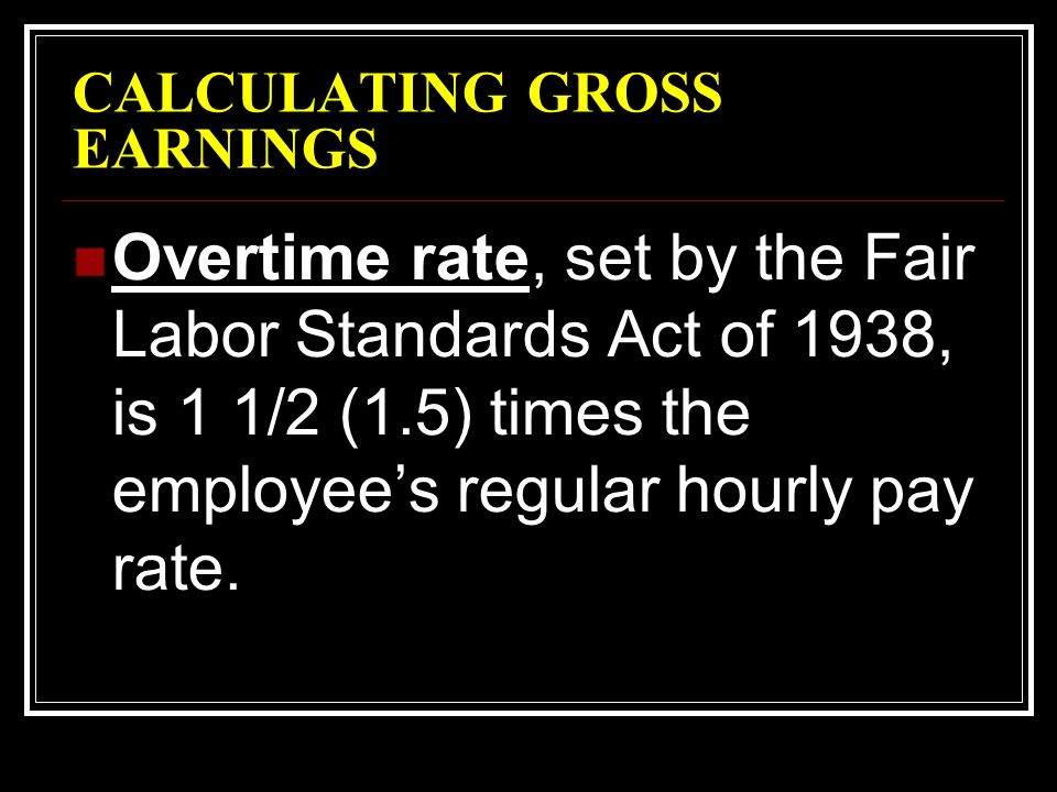 CALCULATING GROSS EARNINGS Overtime rate, set by the Fair Labor Standards Act of 1938, is 1 1/2 (1.5) times the employee's regular hourly pay rate.