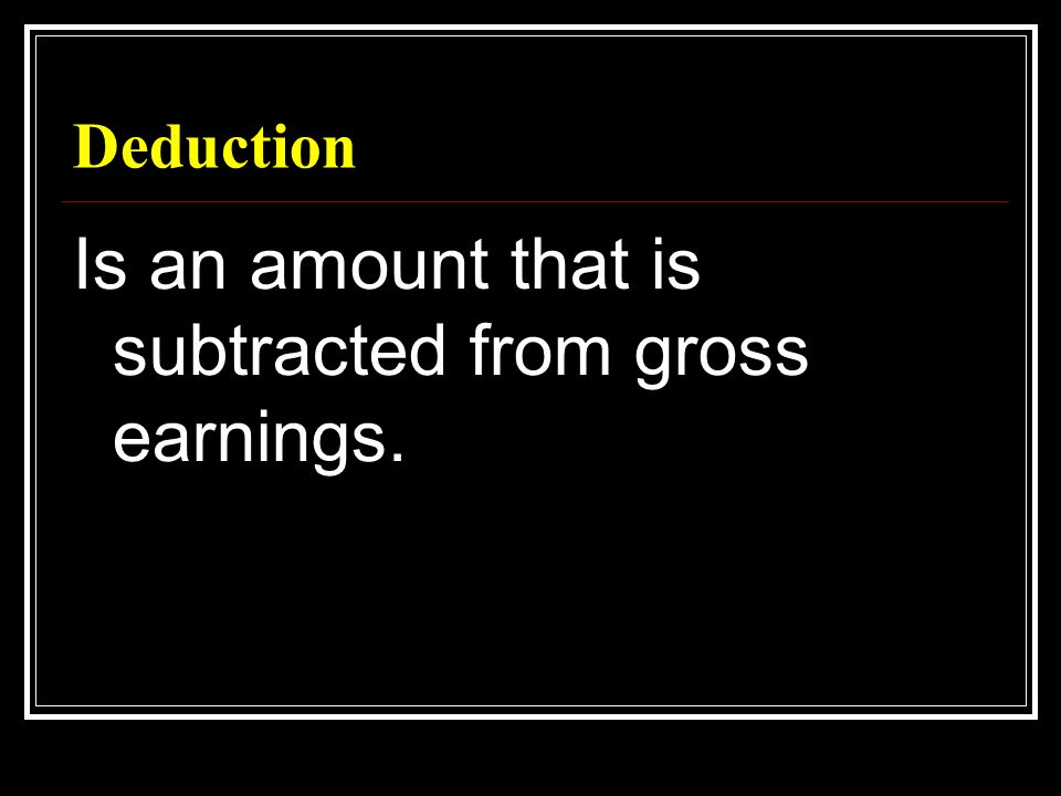 Deduction Is an amount that is subtracted from gross earnings.