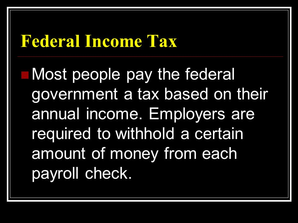 Federal Income Tax Most people pay the federal government a tax based on their annual income.