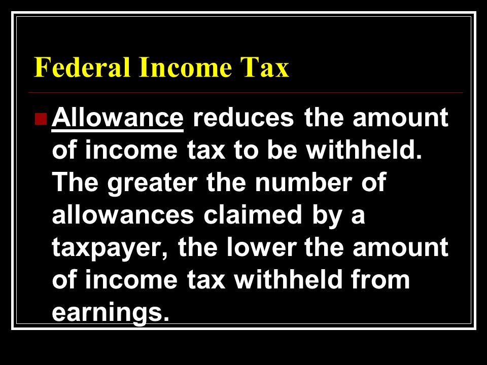 Federal Income Tax Allowance reduces the amount of income tax to be withheld.