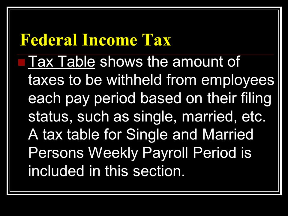 Federal Income Tax Tax Table shows the amount of taxes to be withheld from employees each pay period based on their filing status, such as single, married, etc.