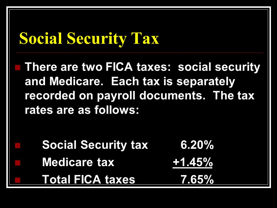 Social Security Tax There are two FICA taxes: social security and Medicare.