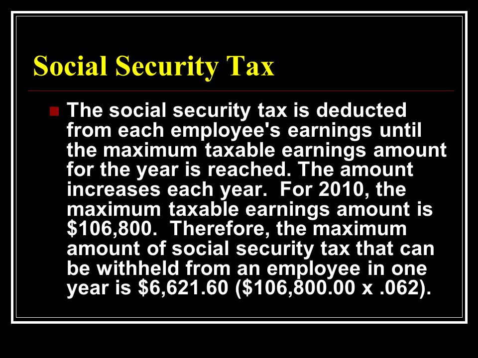 Social Security Tax The social security tax is deducted from each employee s earnings until the maximum taxable earnings amount for the year is reached.