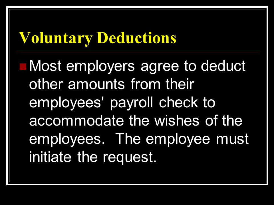 Voluntary Deductions Most employers agree to deduct other amounts from their employees payroll check to accommodate the wishes of the employees.