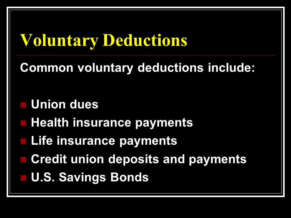 Voluntary Deductions Common voluntary deductions include: Union dues Health insurance payments Life insurance payments Credit union deposits and payments U.S.