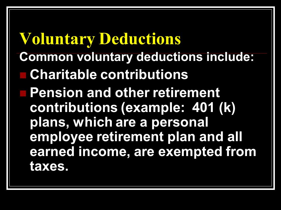 Voluntary Deductions Common voluntary deductions include: Charitable contributions Pension and other retirement contributions (example: 401 (k) plans, which are a personal employee retirement plan and all earned income, are exempted from taxes.
