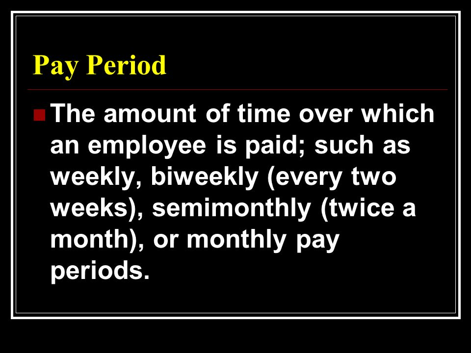 Pay Period The amount of time over which an employee is paid; such as weekly, biweekly (every two weeks), semimonthly (twice a month), or monthly pay periods.