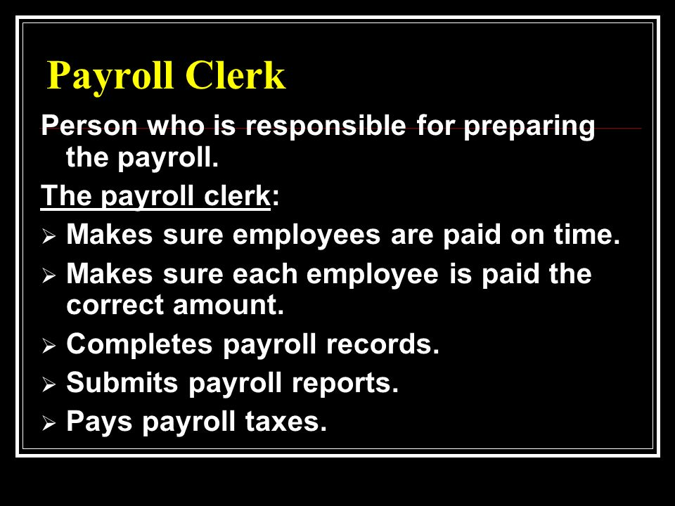 Payroll Clerk Person who is responsible for preparing the payroll.