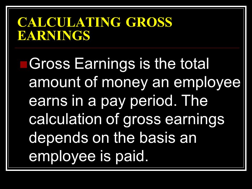 CALCULATING GROSS EARNINGS Gross Earnings is the total amount of money an employee earns in a pay period.