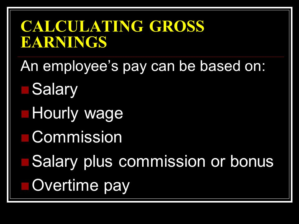 CALCULATING GROSS EARNINGS An employee's pay can be based on: Salary Hourly wage Commission Salary plus commission or bonus Overtime pay