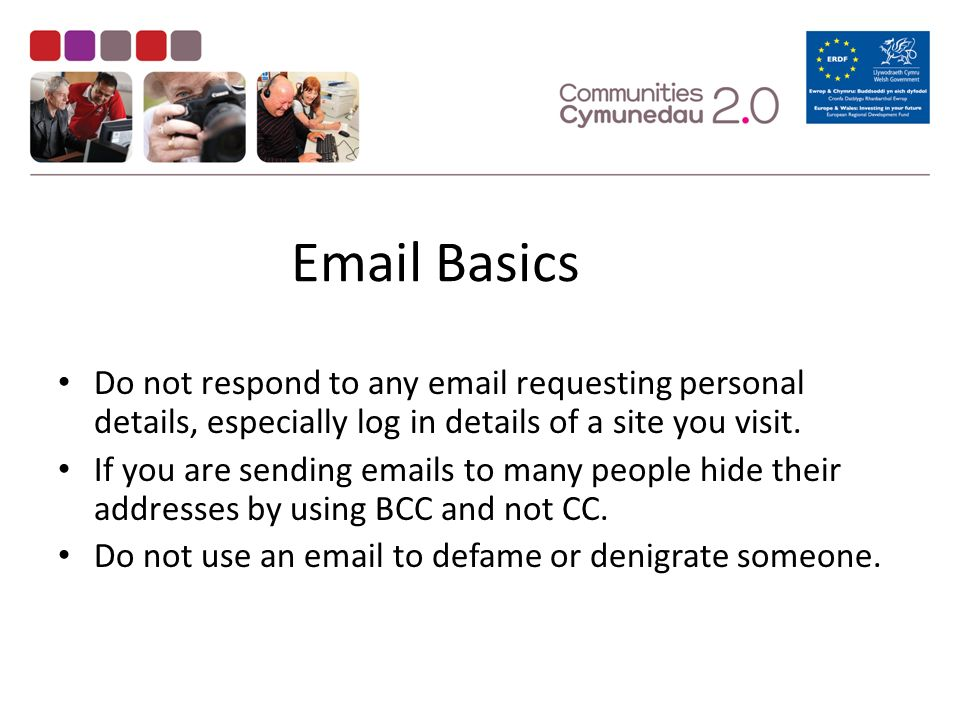 Basics Do not respond to any  requesting personal details, especially log in details of a site you visit.