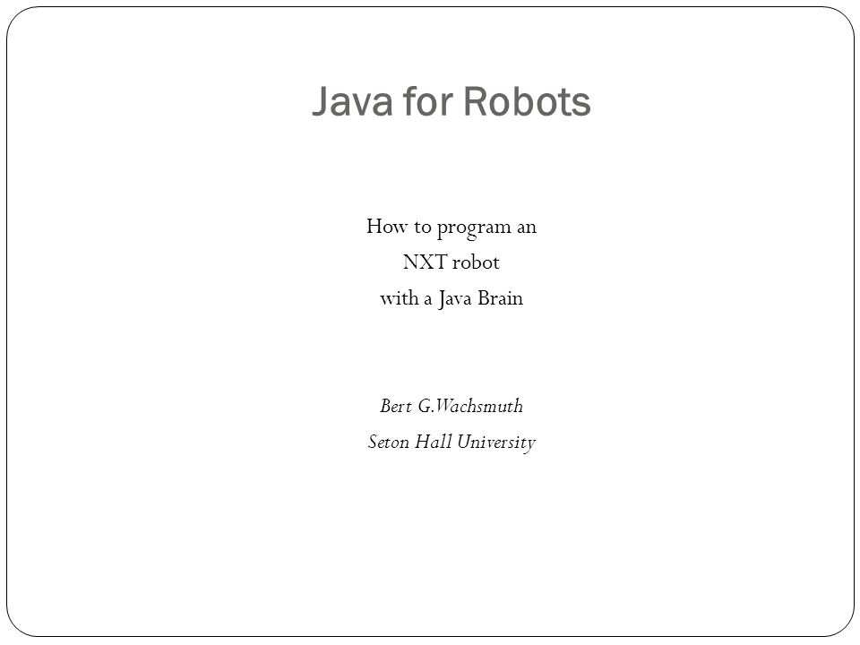 Java for Robots How to program an NXT robot with a Java