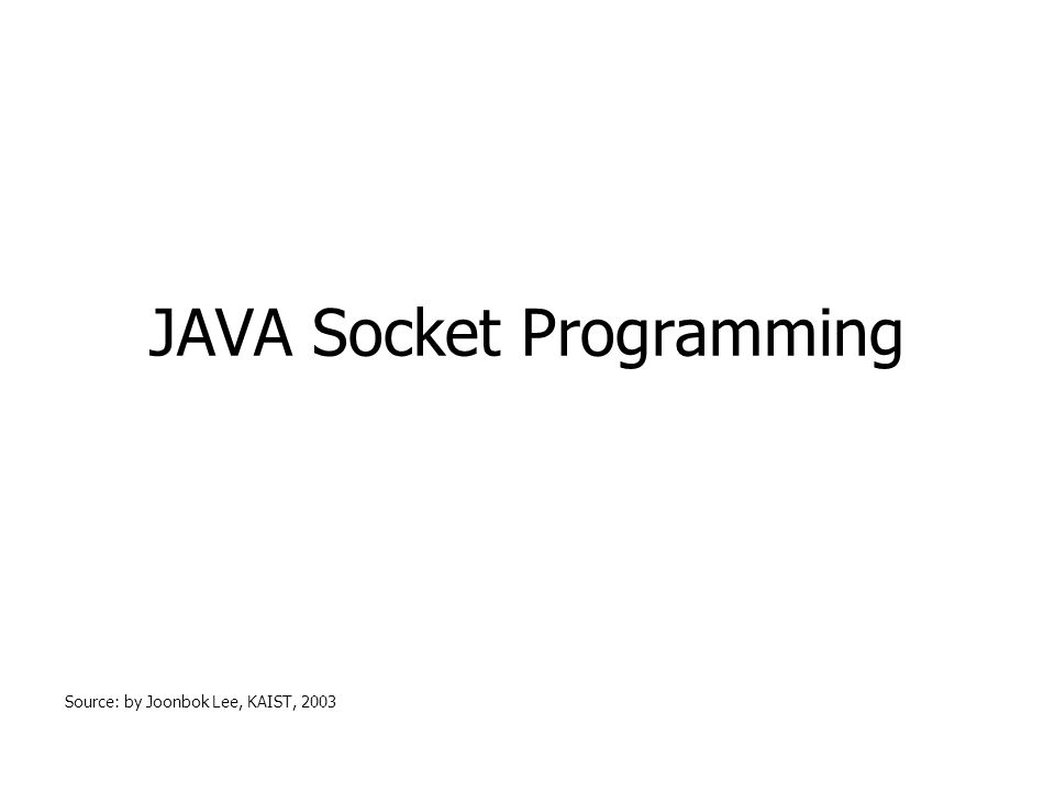 JAVA Socket Programming Source: by Joonbok Lee, KAIST, 2003