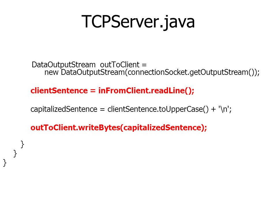 DataOutputStream outToClient = new DataOutputStream(connectionSocket.getOutputStream()); clientSentence = inFromClient.readLine(); capitalizedSentence = clientSentence.toUpperCase() + \n ; outToClient.writeBytes(capitalizedSentence); }