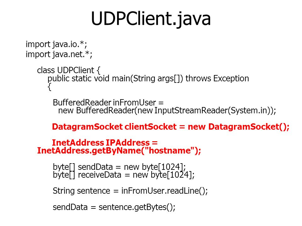 UDPClient.java import java.io.*; import java.net.*; class UDPClient { public static void main(String args[]) throws Exception { BufferedReader inFromUser = new BufferedReader(new InputStreamReader(System.in)); DatagramSocket clientSocket = new DatagramSocket(); InetAddress IPAddress = InetAddress.getByName( hostname ); byte[] sendData = new byte[1024]; byte[] receiveData = new byte[1024]; String sentence = inFromUser.readLine(); sendData = sentence.getBytes();
