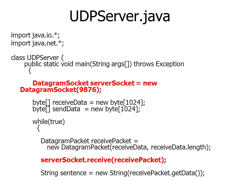 UDPServer.java import java.io.*; import java.net.*; class UDPServer { public static void main(String args[]) throws Exception { DatagramSocket serverSocket = new DatagramSocket(9876); byte[] receiveData = new byte[1024]; byte[] sendData = new byte[1024]; while(true) { DatagramPacket receivePacket = new DatagramPacket(receiveData, receiveData.length); serverSocket.receive(receivePacket); String sentence = new String(receivePacket.getData());