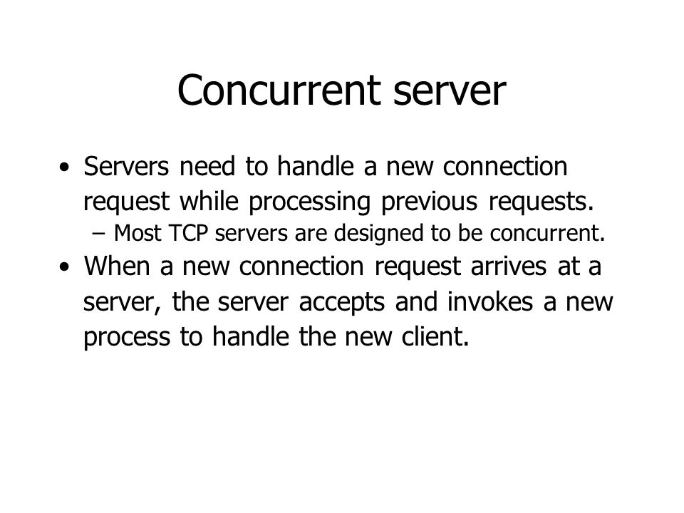Concurrent server Servers need to handle a new connection request while processing previous requests.