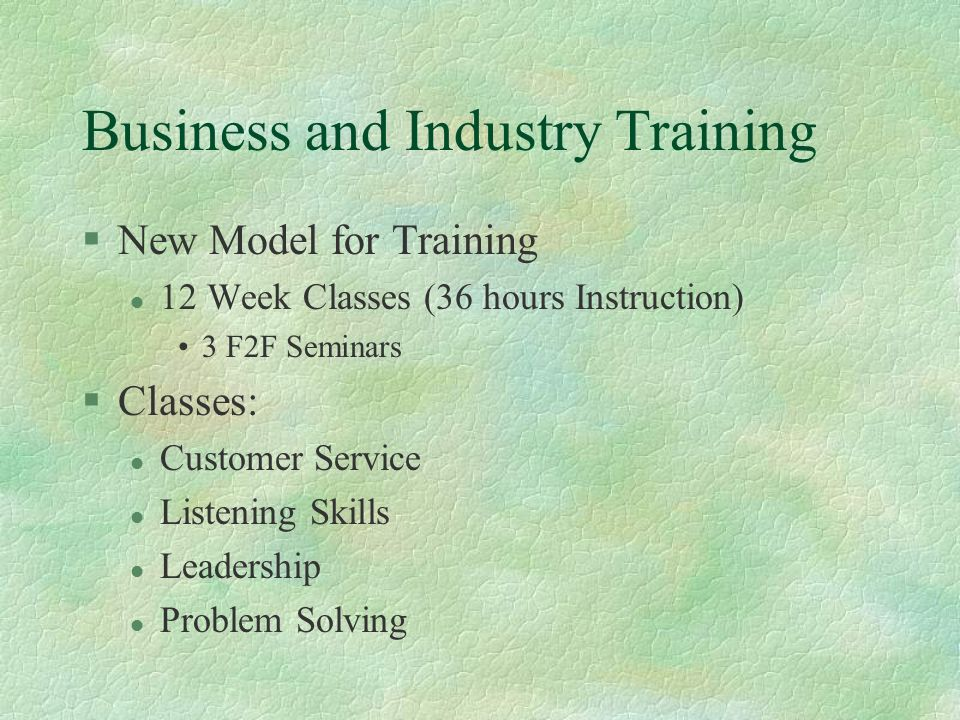 Business and Industry Training §New Model for Training l 12 Week Classes (36 hours Instruction) 3 F2F Seminars §Classes: l Customer Service l Listening Skills l Leadership l Problem Solving