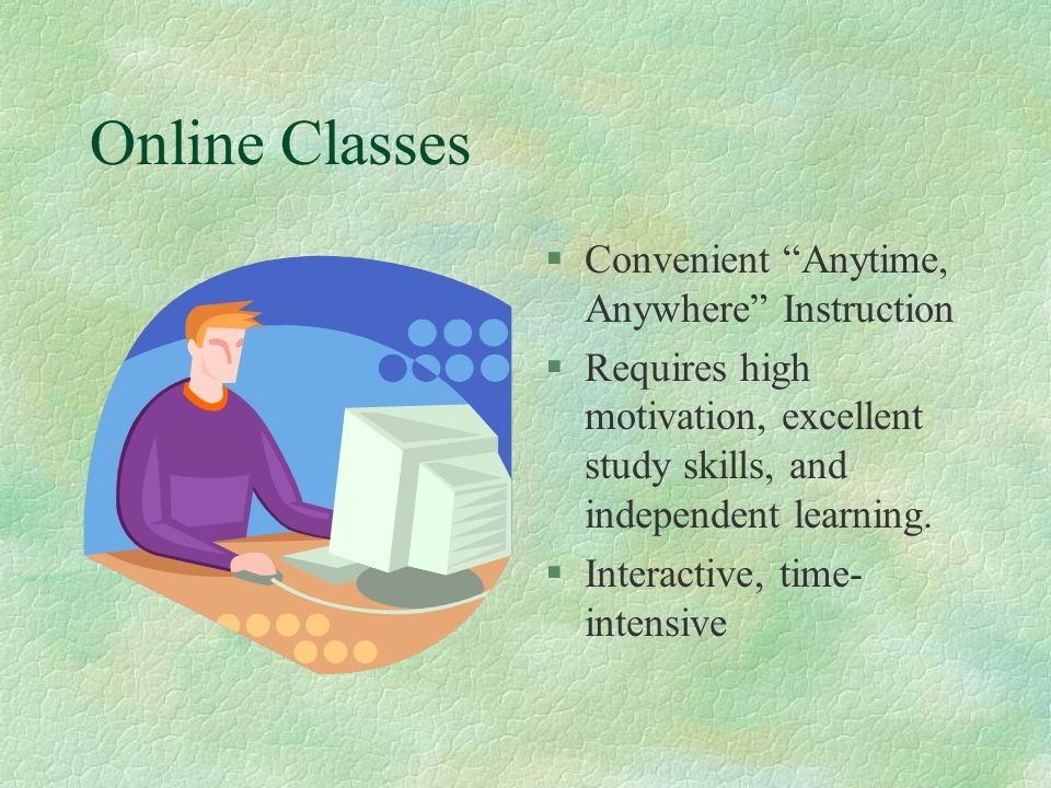 Online Classes §Convenient Anytime, Anywhere Instruction §Requires high motivation, excellent study skills, and independent learning.