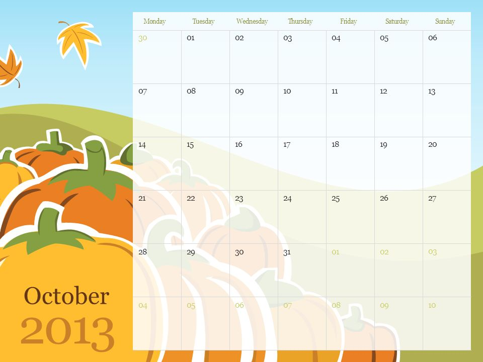 October 2013 MondayTuesdayWednesdayThursdayFridaySaturdaySunday Note: You can print this template to use as a wall calendar.