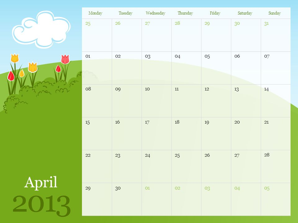 April 2013 MondayTuesdayWednesdayThursdayFridaySaturdaySunday Note: You can print this template to use as a wall calendar.