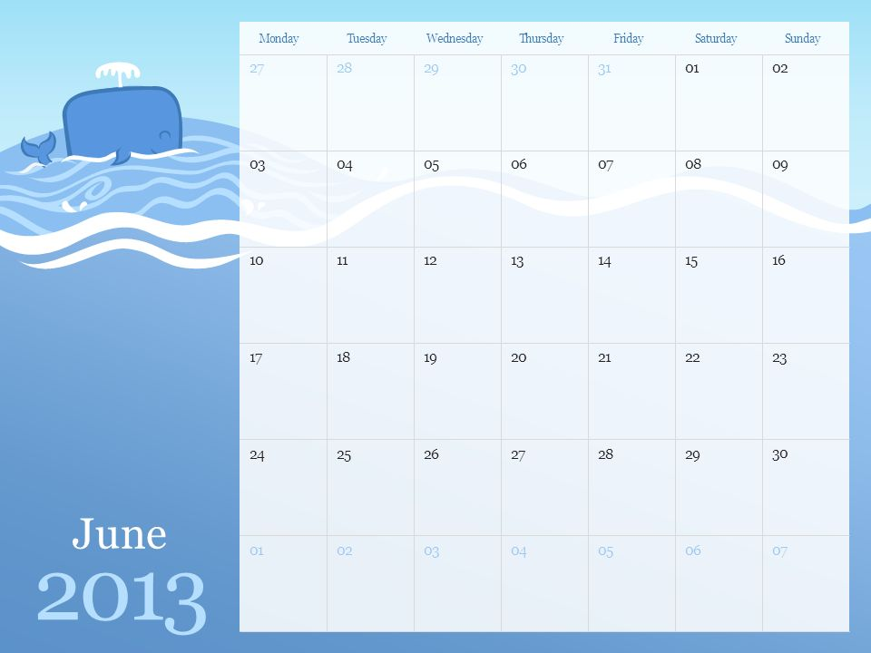 June 2013 MondayTuesdayWednesdayThursdayFridaySaturdaySunday Note: You can print this template to use as a wall calendar.