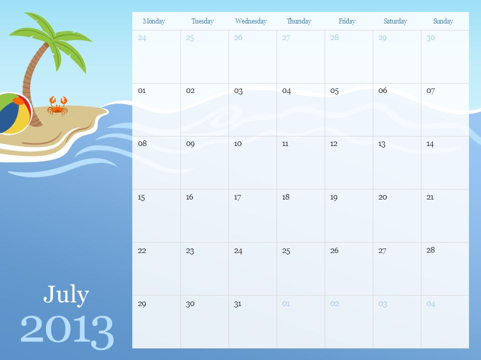 July 2013 MondayTuesdayWednesdayThursdayFridaySaturdaySunday Note: You can print this template to use as a wall calendar.