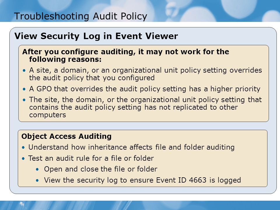 Troubleshooting Audit Policy View Security Log in Event Viewer After you configure auditing, it may not work for the following reasons: A site, a domain, or an organizational unit policy setting overrides the audit policy that you configured A GPO that overrides the audit policy setting has a higher priority The site, the domain, or the organizational unit policy setting that contains the audit policy setting has not replicated to other computers Object Access Auditing Understand how inheritance affects file and folder auditing Test an audit rule for a file or folder Open and close the file or folder View the security log to ensure Event ID 4663 is logged