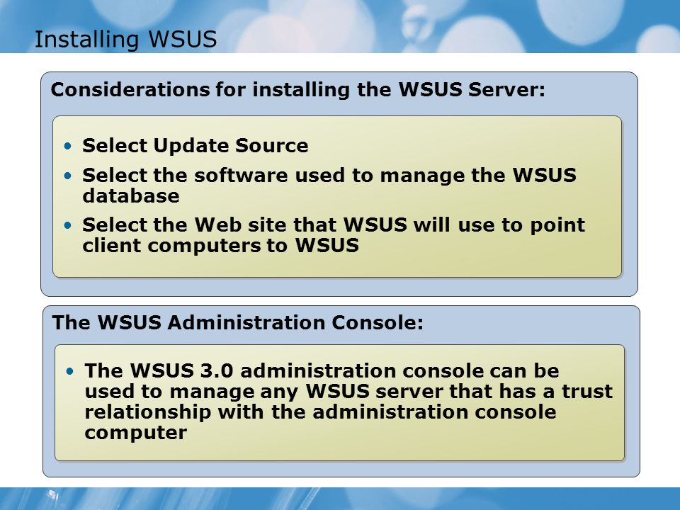 Installing WSUS Considerations for installing the WSUS Server: Select Update Source Select the software used to manage the WSUS database Select the Web site that WSUS will use to point client computers to WSUS Select Update Source Select the software used to manage the WSUS database Select the Web site that WSUS will use to point client computers to WSUS The WSUS Administration Console: The WSUS 3.0 administration console can be used to manage any WSUS server that has a trust relationship with the administration console computer