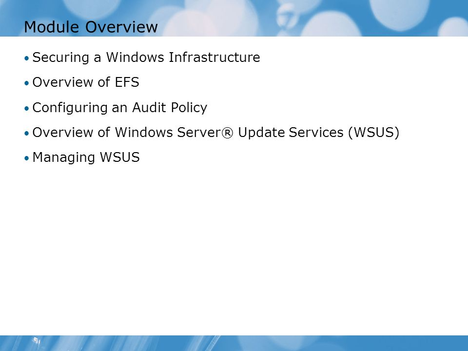 Module Overview Securing a Windows Infrastructure Overview of EFS Configuring an Audit Policy Overview of Windows Server® Update Services (WSUS) Managing WSUS