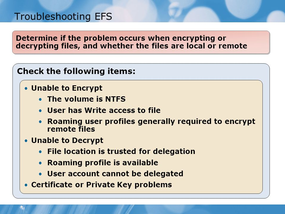 Troubleshooting EFS Check the following items: Unable to Encrypt The volume is NTFS User has Write access to file Roaming user profiles generally required to encrypt remote files Unable to Decrypt File location is trusted for delegation Roaming profile is available User account cannot be delegated Certificate or Private Key problems Determine if the problem occurs when encrypting or decrypting files, and whether the files are local or remote