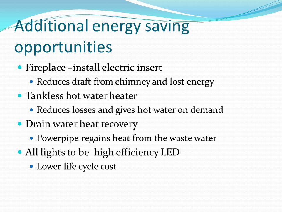 Additional energy saving opportunities Fireplace –install electric insert Reduces draft from chimney and lost energy Tankless hot water heater Reduces losses and gives hot water on demand Drain water heat recovery Powerpipe regains heat from the waste water All lights to be high efficiency LED Lower life cycle cost