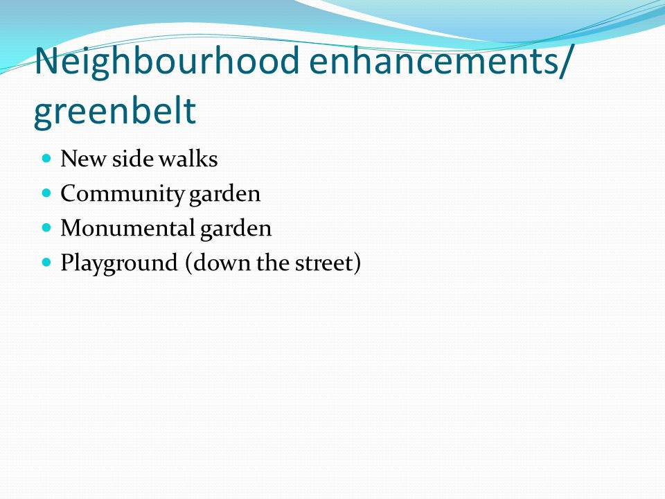 Neighbourhood enhancements/ greenbelt New side walks Community garden Monumental garden Playground (down the street)