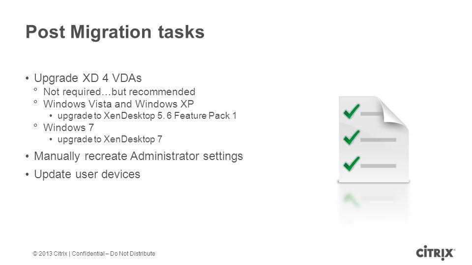 © 2013 Citrix | Confidential – Do Not Distribute Post Migration tasks Upgrade XD 4 VDAs  Not required…but recommended  Windows Vista and Windows XP upgrade to XenDesktop 5.