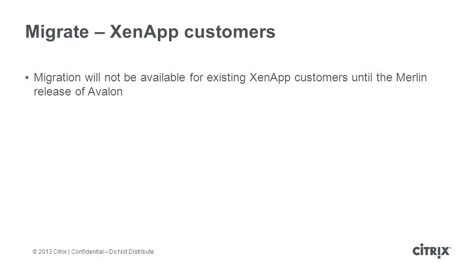 © 2013 Citrix | Confidential – Do Not Distribute Migrate – XenApp customers Migration will not be available for existing XenApp customers until the Merlin release of Avalon